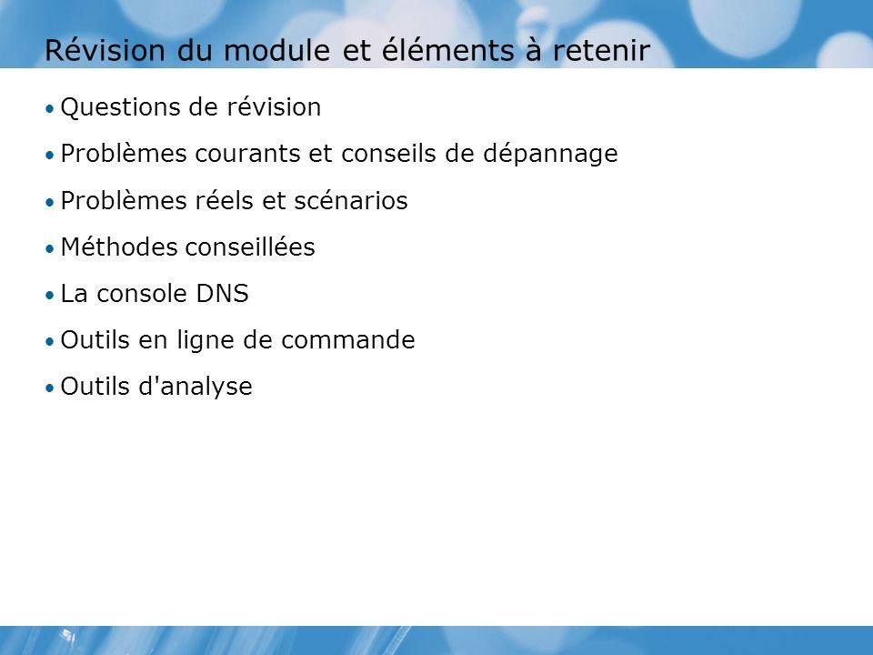 Révision du module et éléments à retenir Questions de révision Problèmes courants et conseils de dépannage Problèmes réels et scénarios Méthodes conseillées La console DNS Outils en ligne de commande Outils d analyse
