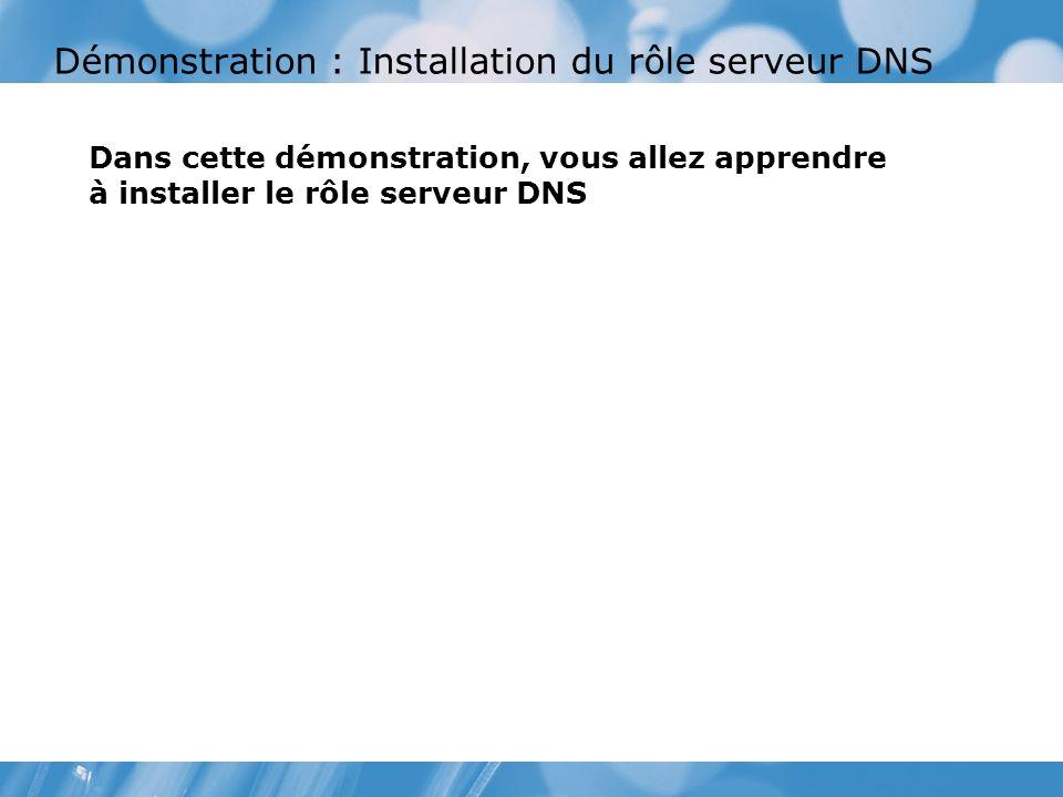 Démonstration : Installation du rôle serveur DNS Dans cette démonstration, vous allez apprendre à installer le rôle serveur DNS
