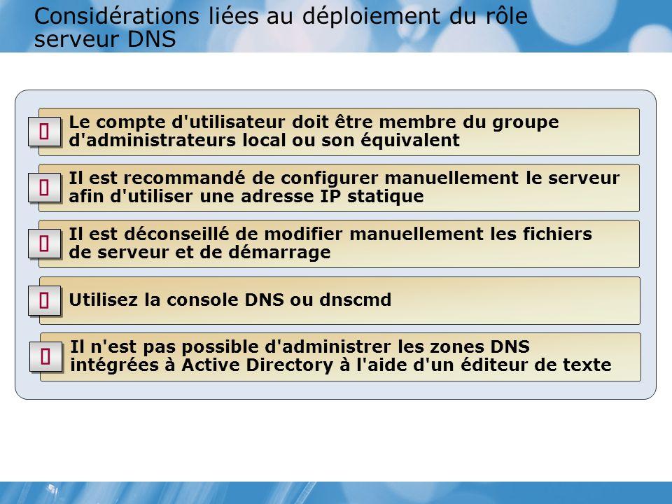 Considérations liées au déploiement du rôle serveur DNS Le compte d utilisateur doit être membre du groupe d administrateurs local ou son équivalent Il est recommandé de configurer manuellement le serveur afin d utiliser une adresse IP statique Il est déconseillé de modifier manuellement les fichiers de serveur et de démarrage Utilisez la console DNS ou dnscmd Il n est pas possible d administrer les zones DNS intégrées à Active Directory à l aide d un éditeur de texte