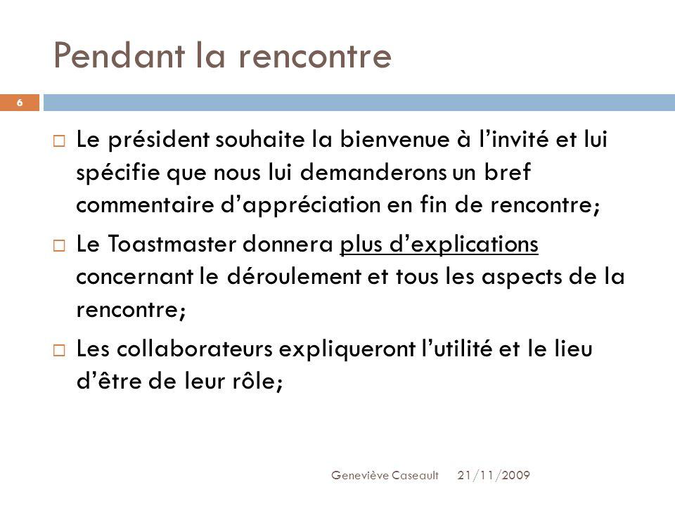 Pendant la rencontre 21/11/2009Geneviève Caseault 6 Le président souhaite la bienvenue à linvité et lui spécifie que nous lui demanderons un bref comm