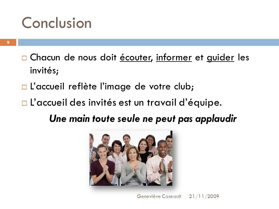 Conclusion 21/11/2009Geneviève Caseault 9 Chacun de nous doit écouter, informer et guider les invités; Laccueil reflète limage de votre club; Laccueil