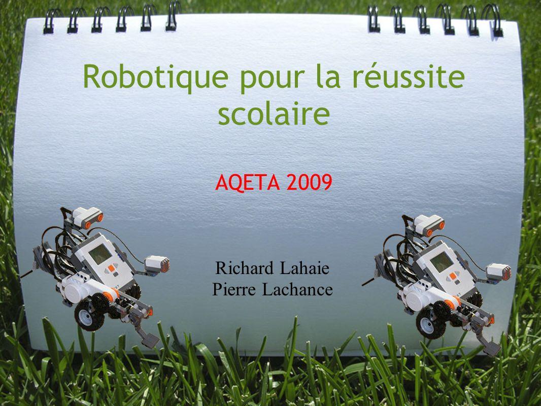 Robotique pour la réussite scolaire AQETA 2009 Richard Lahaie Pierre Lachance