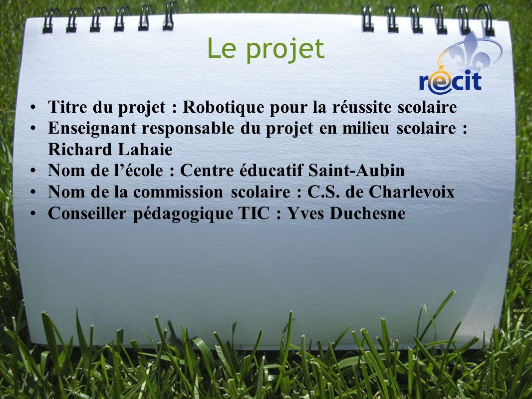 Le projet Titre du projet : Robotique pour la réussite scolaire Enseignant responsable du projet en milieu scolaire : Richard Lahaie Nom de lécole : C