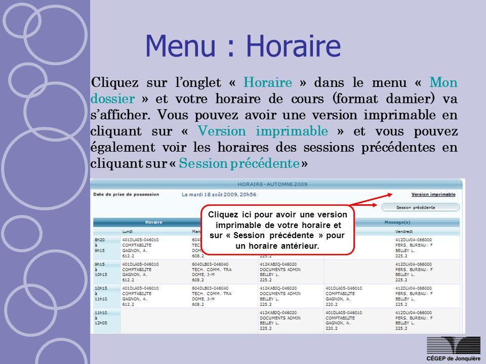 Menu : Horaire Cliquez sur longlet « Horaire » dans le menu « Mon dossier » et votre horaire de cours (format damier) va safficher. Vous pouvez avoir