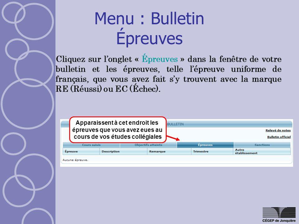 Menu : Bulletin Épreuves Cliquez sur longlet « Épreuves » dans la fenêtre de votre bulletin et les épreuves, telle lépreuve uniforme de français, que vous avez fait sy trouvent avec la marque RE (Réussi) ou EC (Échec).