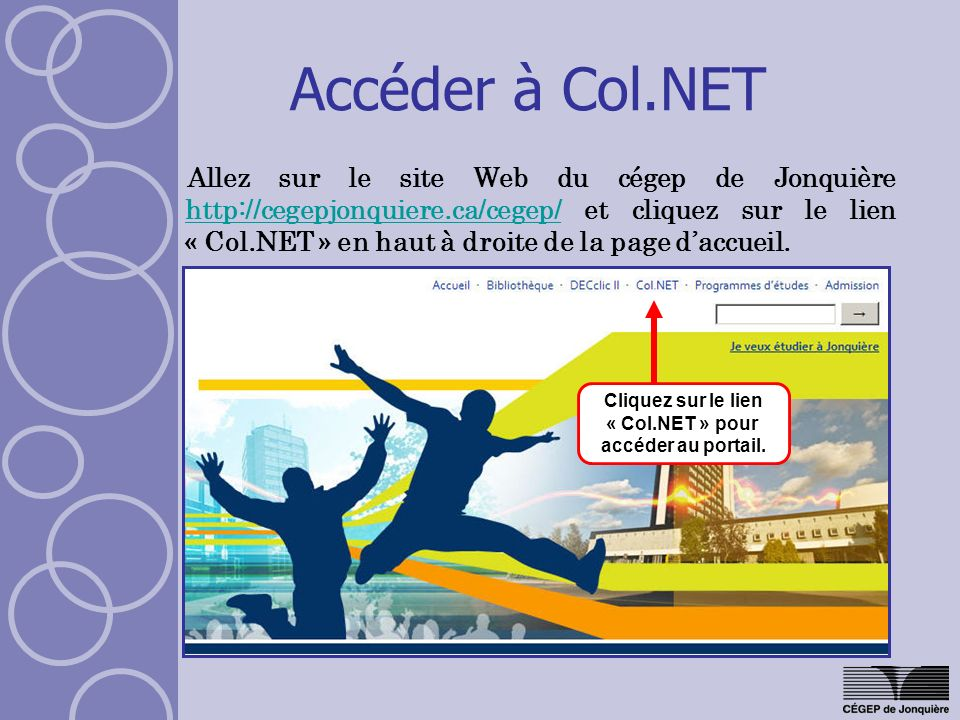Accéder à Col.NET Allez sur le site Web du cégep de Jonquière http://cegepjonquiere.ca/cegep/ et cliquez sur le lien « Col.NET » en haut à droite de la page daccueil.