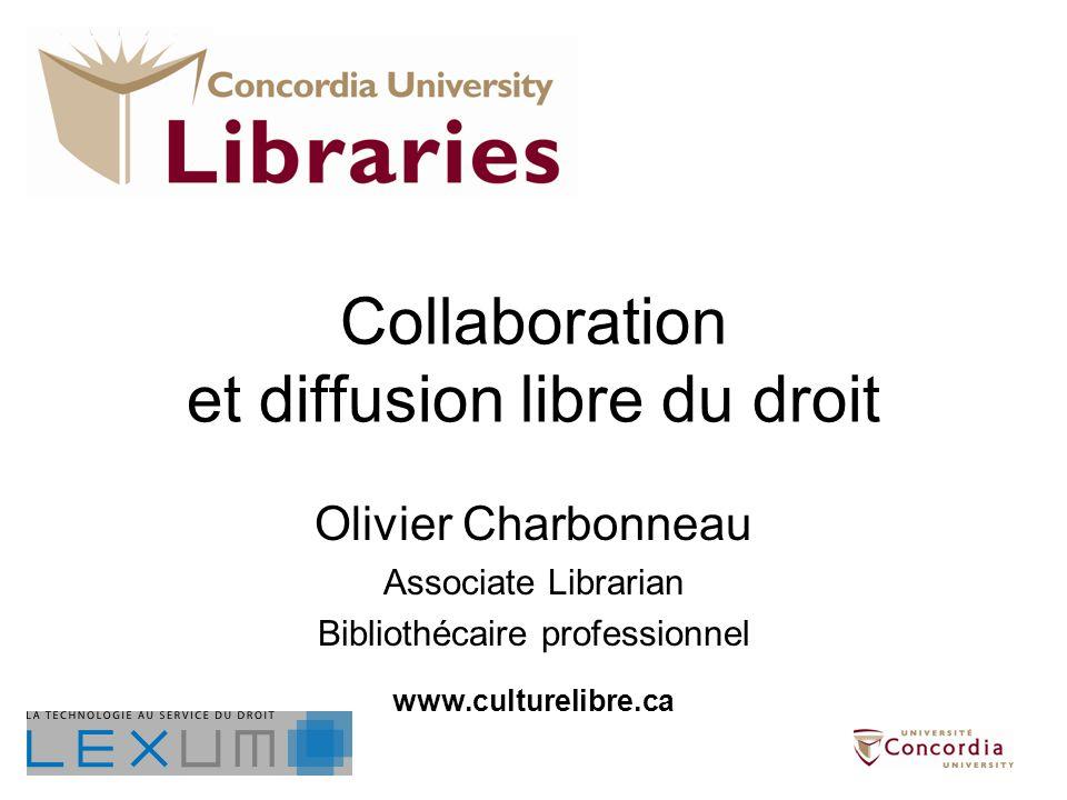 Collaboration et diffusion libre du droit Olivier Charbonneau Associate Librarian Bibliothécaire professionnel www.culturelibre.ca