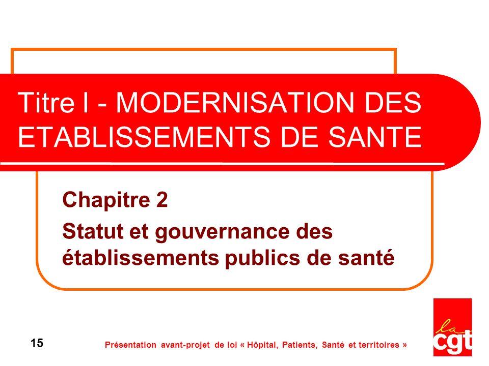 Présentation avant-projet de loi « Hôpital, Patients, Santé et territoires » 15 Titre I - MODERNISATION DES ETABLISSEMENTS DE SANTE Chapitre 2 Statut