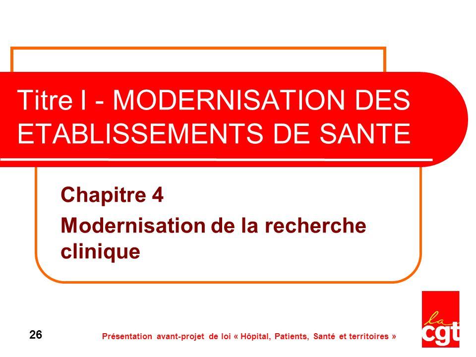 Présentation avant-projet de loi « Hôpital, Patients, Santé et territoires » 26 Titre I - MODERNISATION DES ETABLISSEMENTS DE SANTE Chapitre 4 Moderni