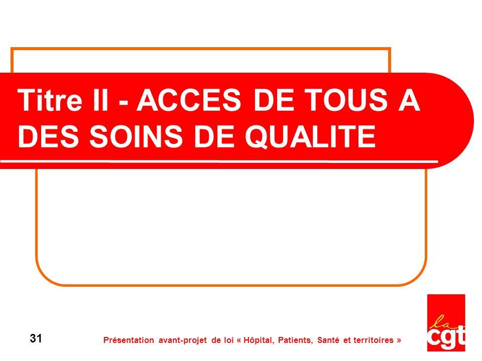 Présentation avant-projet de loi « Hôpital, Patients, Santé et territoires » 31 Titre II - ACCES DE TOUS A DES SOINS DE QUALITE