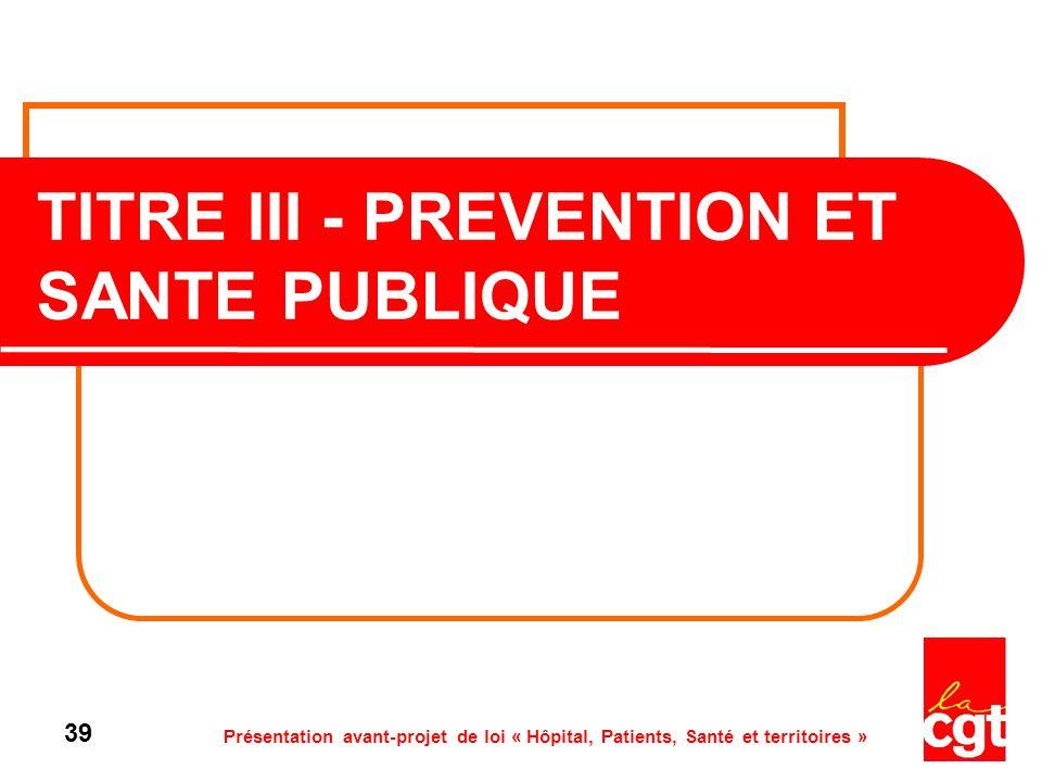 Présentation avant-projet de loi « Hôpital, Patients, Santé et territoires » 39 TITRE III - PREVENTION ET SANTE PUBLIQUE
