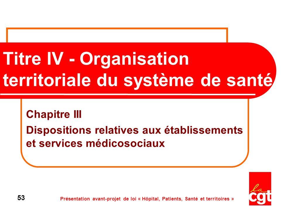 Présentation avant-projet de loi « Hôpital, Patients, Santé et territoires » 53 Titre IV - Organisation territoriale du système de santé Chapitre III