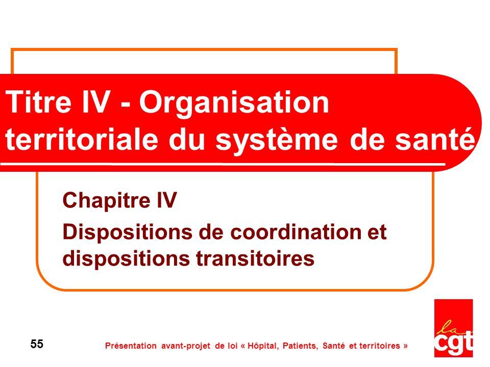 Présentation avant-projet de loi « Hôpital, Patients, Santé et territoires » 55 Titre IV - Organisation territoriale du système de santé Chapitre IV D