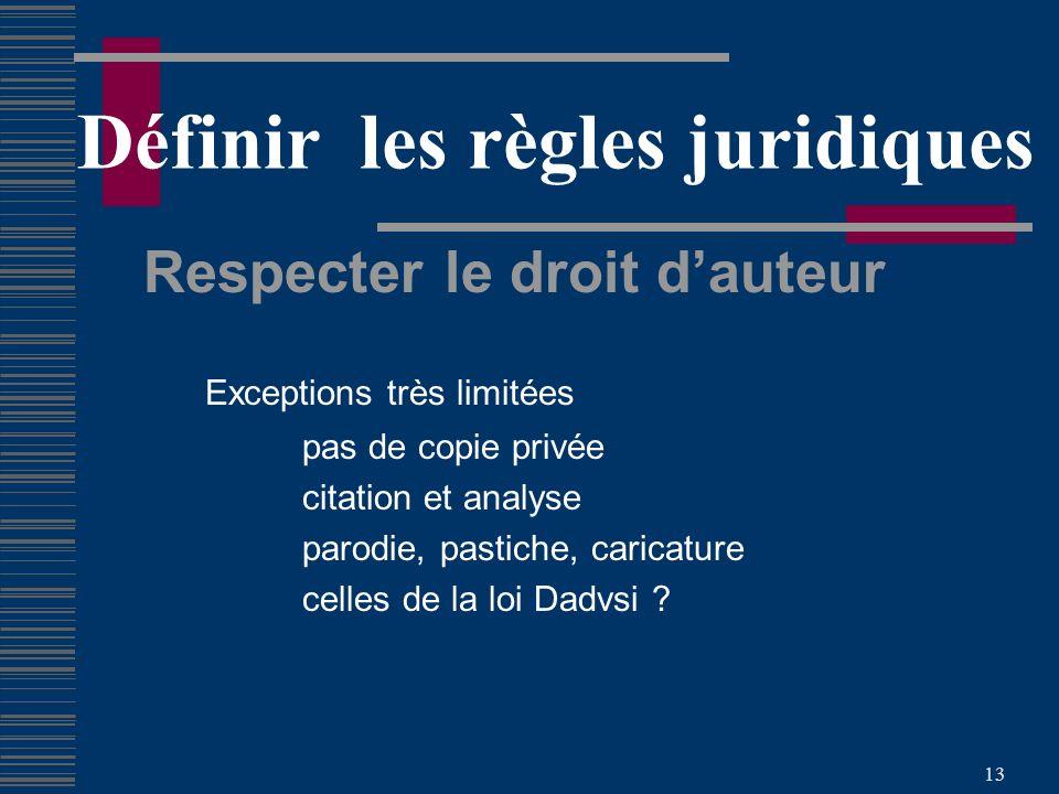 13 Définir les règles juridiques Respecter le droit dauteur Exceptions très limitées pas de copie privée citation et analyse parodie, pastiche, caricature celles de la loi Dadvsi