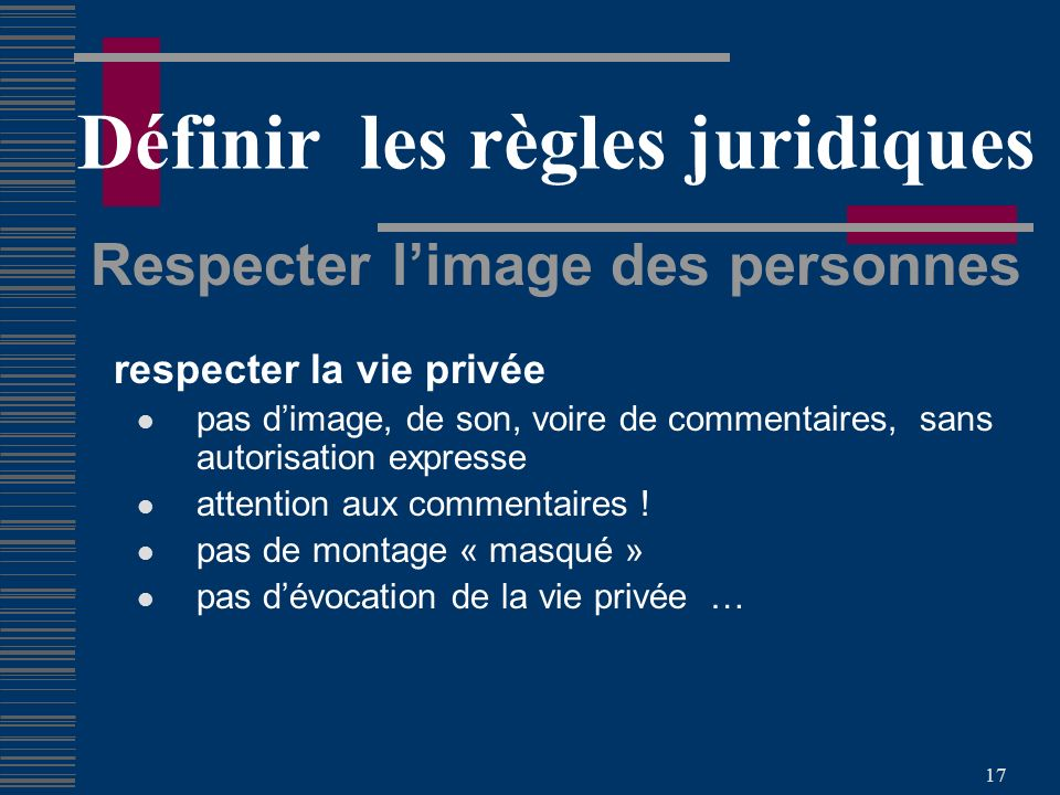 17 Définir les règles juridiques Respecter limage des personnes respecter la vie privée pas dimage, de son, voire de commentaires, sans autorisation expresse attention aux commentaires .