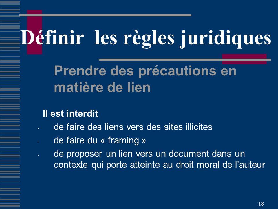 18 Définir les règles juridiques Prendre des précautions en matière de lien Il est interdit - de faire des liens vers des sites illicites - de faire du « framing » - de proposer un lien vers un document dans un contexte qui porte atteinte au droit moral de lauteur