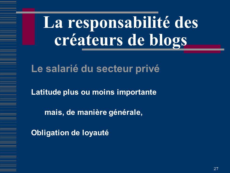 27 La responsabilité des créateurs de blogs Le salarié du secteur privé Latitude plus ou moins importante mais, de manière générale, Obligation de loyauté