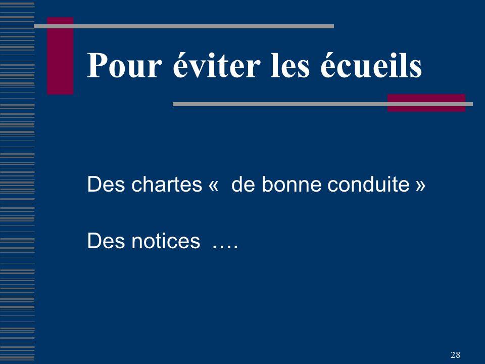 28 Pour éviter les écueils Des chartes « de bonne conduite » Des notices ….