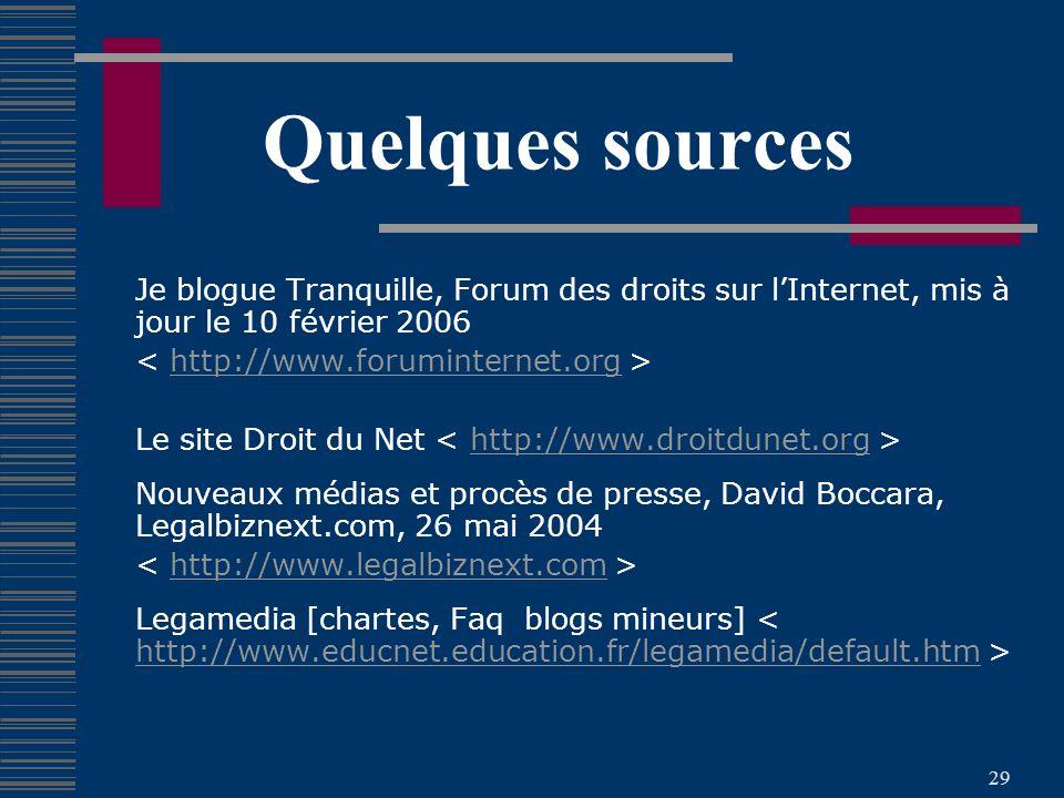 29 Quelques sources Je blogue Tranquille, Forum des droits sur lInternet, mis à jour le 10 février 2006 http://www.foruminternet.org Le site Droit du Net http://www.droitdunet.org Nouveaux médias et procès de presse, David Boccara, Legalbiznext.com, 26 mai 2004 http://www.legalbiznext.com Legamedia [chartes, Faq blogs mineurs] http://www.educnet.education.fr/legamedia/default.htm