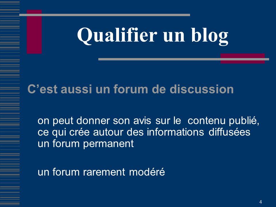 4 Qualifier un blog Cest aussi un forum de discussion on peut donner son avis sur le contenu publié, ce qui crée autour des informations diffusées un forum permanent un forum rarement modéré