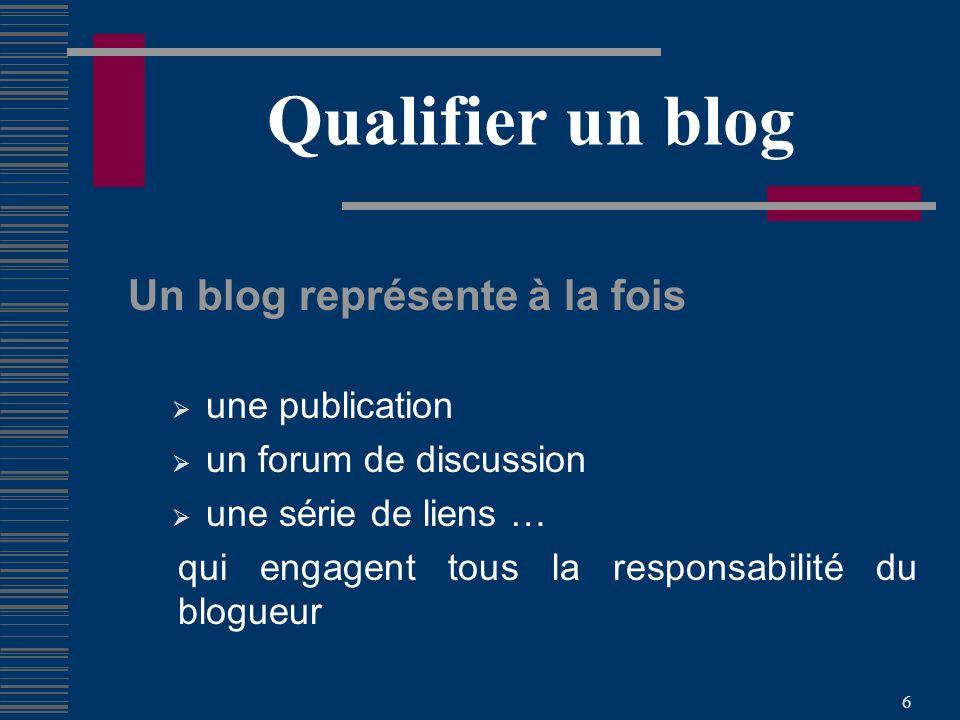 6 Qualifier un blog Un blog représente à la fois une publication un forum de discussion une série de liens … qui engagent tous la responsabilité du blogueur