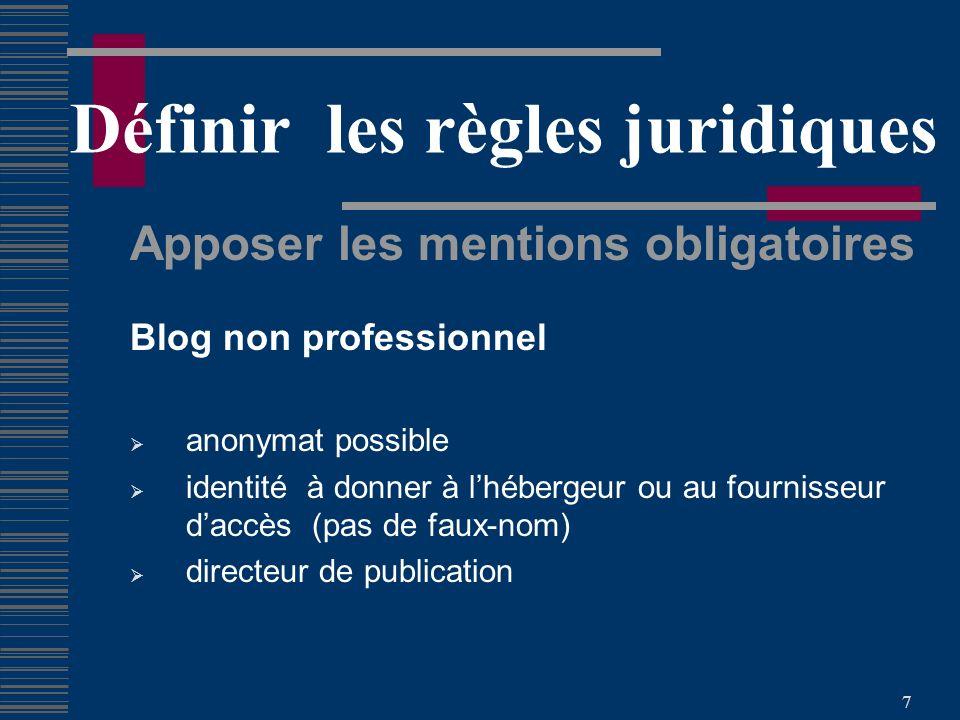 7 Définir les règles juridiques Apposer les mentions obligatoires Blog non professionnel anonymat possible identité à donner à lhébergeur ou au fournisseur daccès (pas de faux-nom) directeur de publication