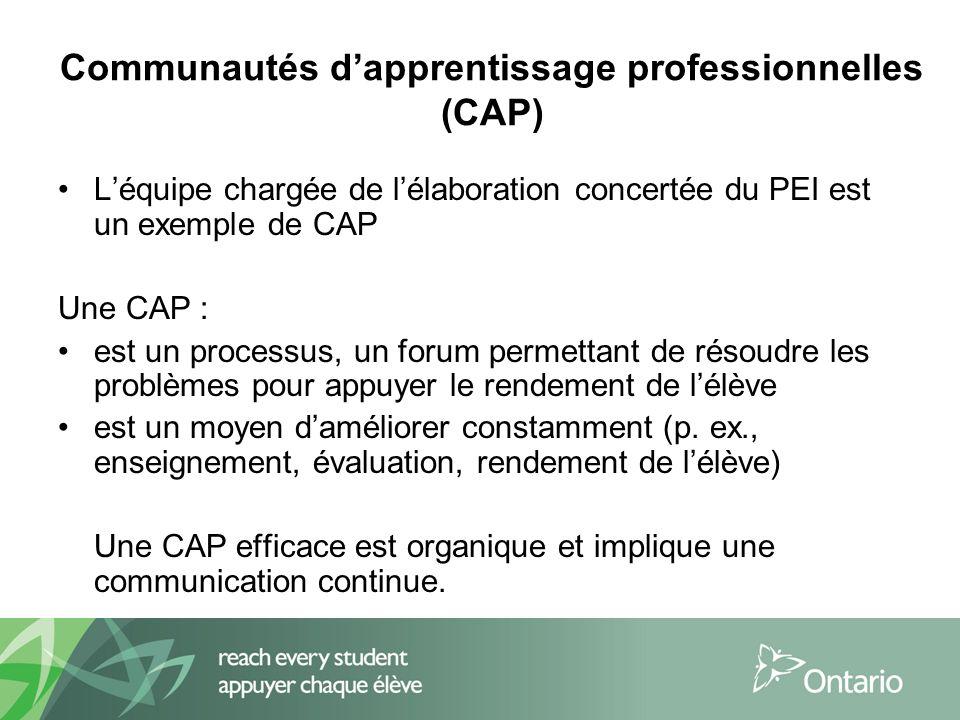 Communautés dapprentissage professionnelles (CAP) Léquipe chargée de lélaboration concertée du PEI est un exemple de CAP Une CAP : est un processus, un forum permettant de résoudre les problèmes pour appuyer le rendement de lélève est un moyen daméliorer constamment (p.