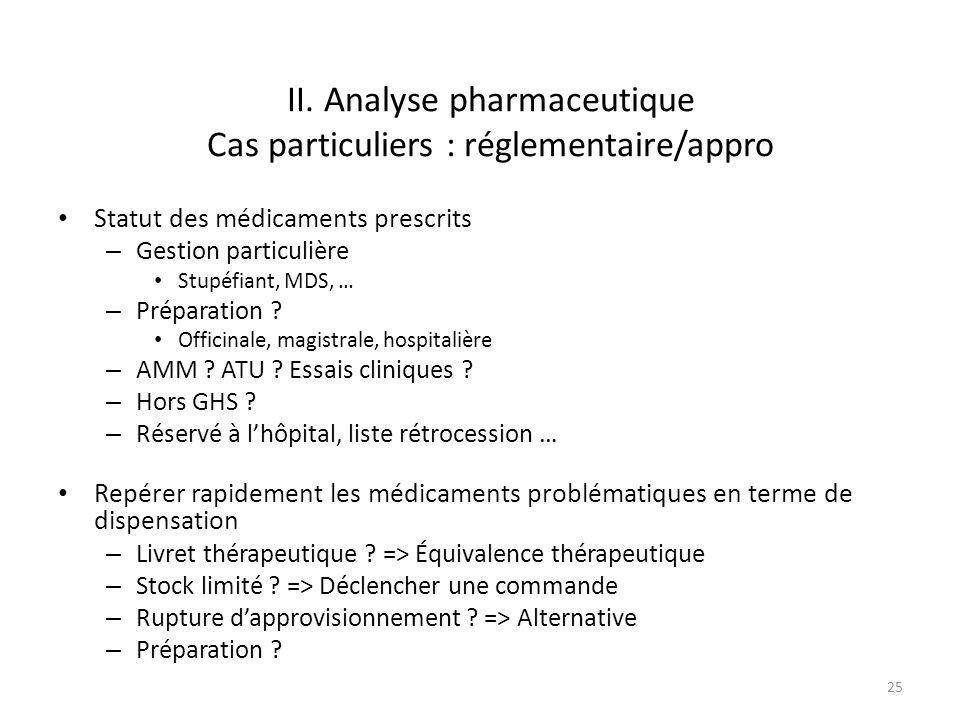 II. Analyse pharmaceutique Cas particuliers : réglementaire/appro Statut des médicaments prescrits – Gestion particulière Stupéfiant, MDS, … – Prépara
