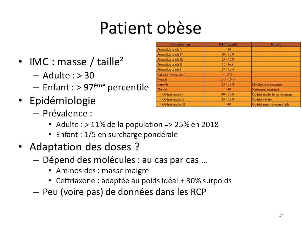 Patient obèse IMC : masse / taille² – Adulte : > 30 – Enfant : > 97 ème percentile Epidémiologie – Prévalence : Adulte : > 11% de la population => 25% en 2018 Enfant : 1/5 en surcharge pondérale Adaptation des doses .