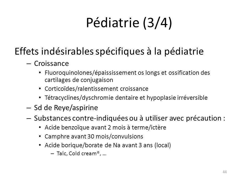 Pédiatrie (3/4) Effets indésirables spécifiques à la pédiatrie – Croissance Fluoroquinolones/épaississement os longs et ossification des cartilages de conjugaison Corticoïdes/ralentissement croissance Tétracyclines/dyschromie dentaire et hypoplasie irréversible – Sd de Reye/aspirine – Substances contre-indiquées ou à utiliser avec précaution : Acide benzoïque avant 2 mois à terme/ictère Camphre avant 30 mois/convulsions Acide borique/borate de Na avant 3 ans (local) – Talc, Cold cream®, … 44