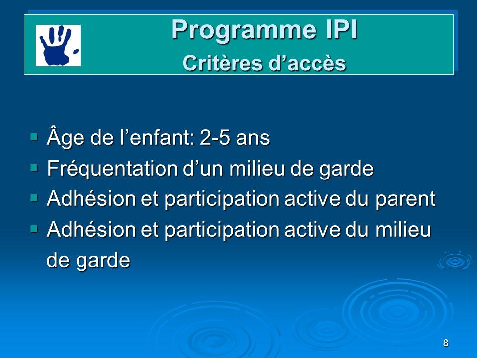 8 Programme IPI Critères daccès Programme IPI Critères daccès Âge de lenfant: 2-5 ans Âge de lenfant: 2-5 ans Fréquentation dun milieu de garde Fréque