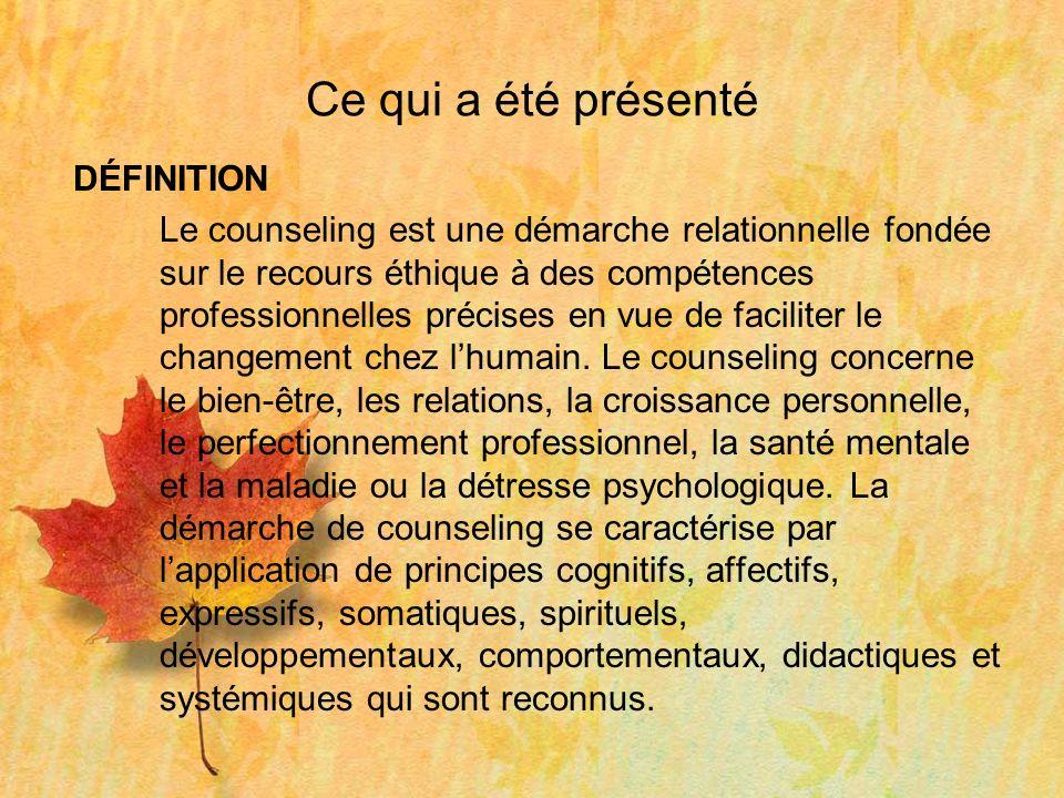 Ce qui a été présenté DÉFINITION Le counseling est une démarche relationnelle fondée sur le recours éthique à des compétences professionnelles précises en vue de faciliter le changement chez lhumain.