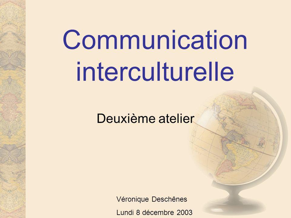Communication interculturelle Deuxième atelier Véronique Deschênes Lundi 8 décembre 2003