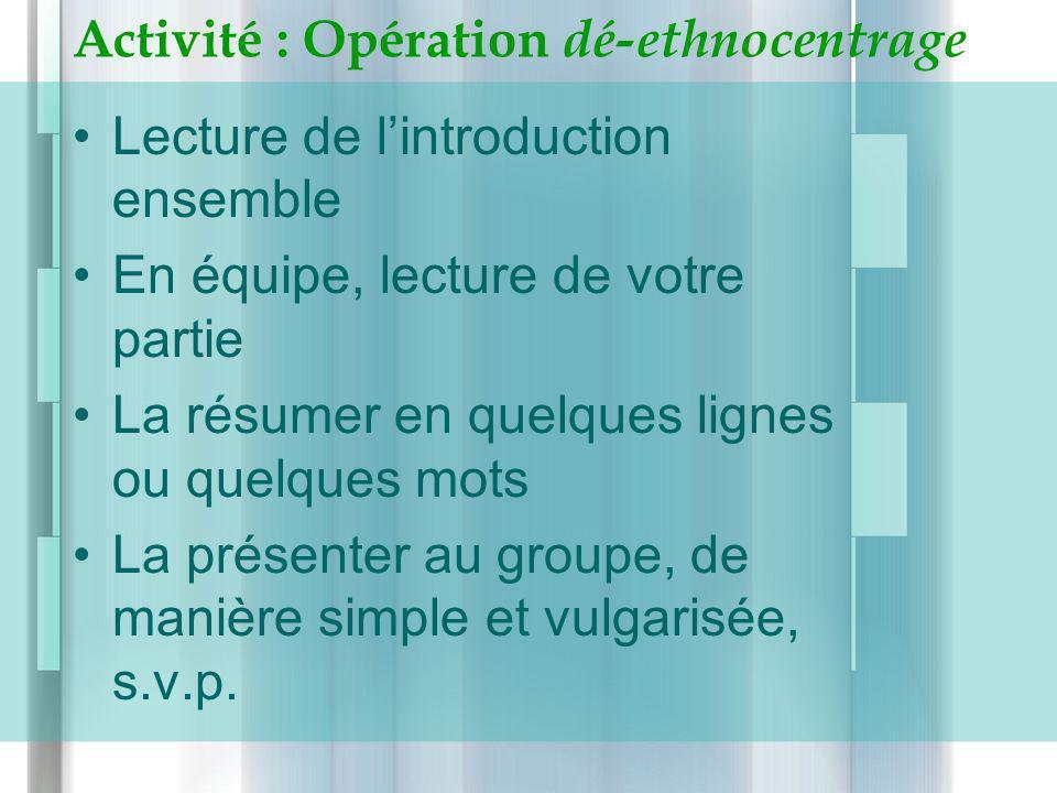 Activité : Opération dé-ethnocentrage Lecture de lintroduction ensemble En équipe, lecture de votre partie La résumer en quelques lignes ou quelques m