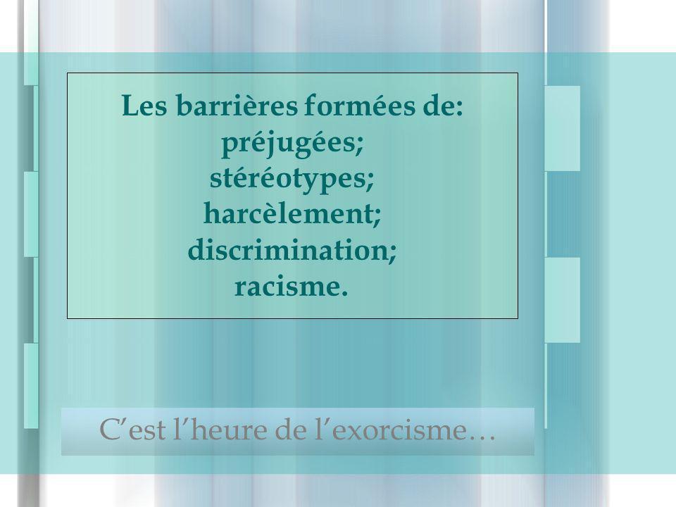 Les barrières formées de: préjugées; stéréotypes; harcèlement; discrimination; racisme. Cest lheure de lexorcisme…
