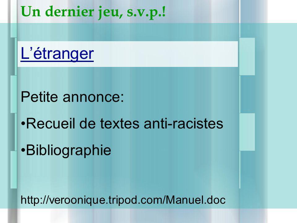 Un dernier jeu, s.v.p.! Létranger Petite annonce: Recueil de textes anti-racistes Bibliographie http://veroonique.tripod.com/Manuel.doc