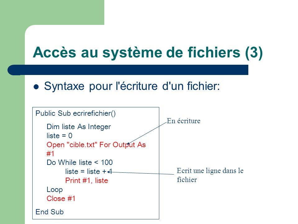 Accès au système de fichiers (3) Syntaxe pour l'écriture d'un fichier: Public Sub ecrirefichier() Dim liste As Integer liste = 0 Open