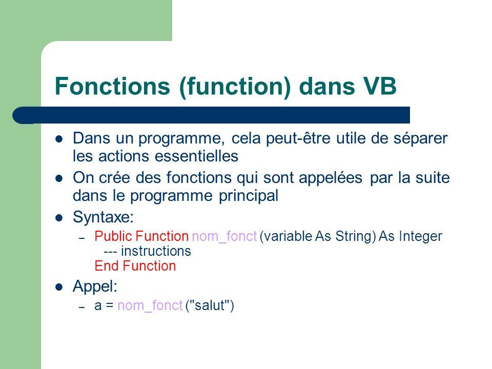 Fonctions Exemple: Public Sub prog1() Dim v1 As Integer v1 = somme(3, 5, 7) MsgBox v1 End Sub Public Function somme (op1 As Integer, op2 As Integer, op2 As Integer) As Integer somme = op1 + op2 + op3 End Function