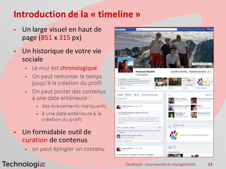 facebook : nouveautés et changements13 Introduction de la « timeline » Un large visuel en haut de page (851 x 315 px) Un historique de votre vie socia