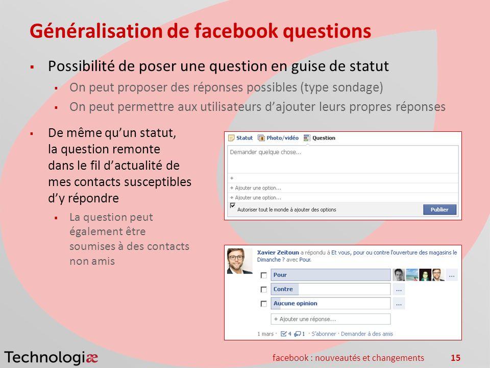 facebook : nouveautés et changements15 Généralisation de facebook questions Possibilité de poser une question en guise de statut On peut proposer des