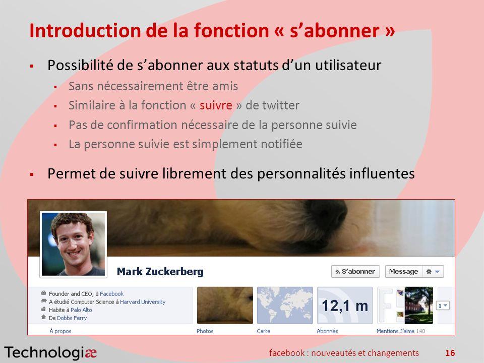 facebook : nouveautés et changements16 Introduction de la fonction « sabonner » Possibilité de sabonner aux statuts dun utilisateur Sans nécessairemen