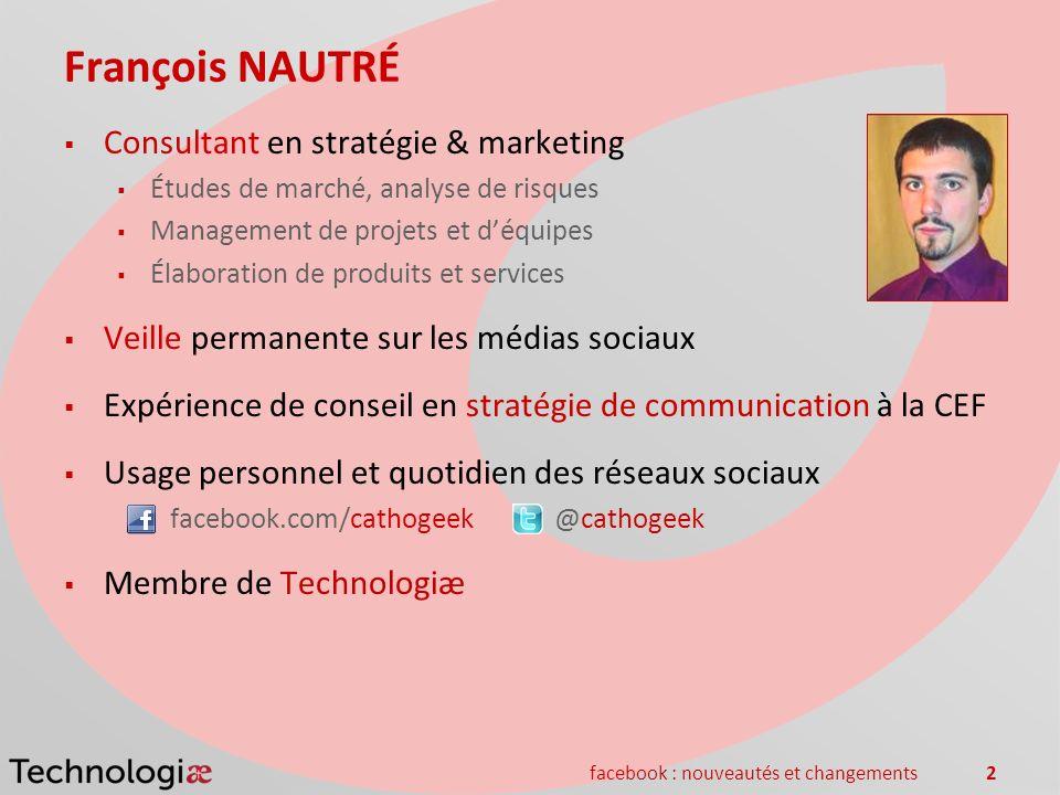 facebook : nouveautés et changements2 François NAUTRÉ Consultant en stratégie & marketing Études de marché, analyse de risques Management de projets e