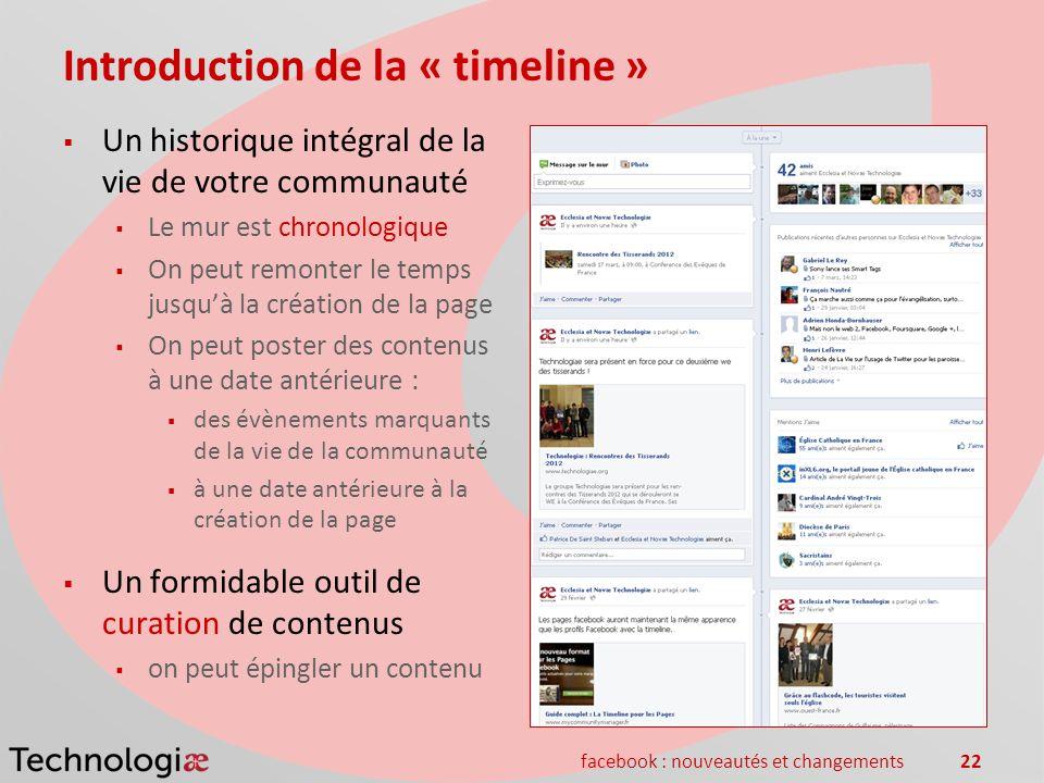 facebook : nouveautés et changements22 Introduction de la « timeline » Un historique intégral de la vie de votre communauté Le mur est chronologique O