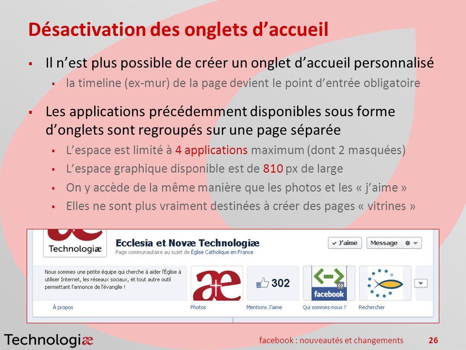 facebook : nouveautés et changements26 Désactivation des onglets daccueil Il nest plus possible de créer un onglet daccueil personnalisé la timeline (