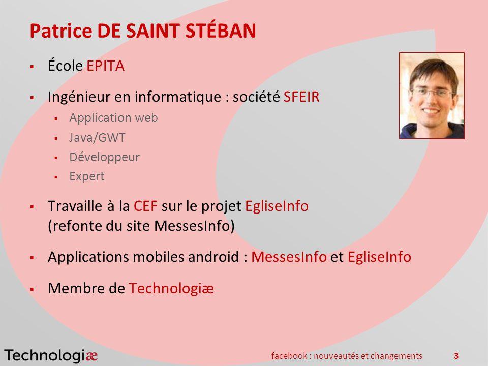 facebook : nouveautés et changements3 Patrice DE SAINT STÉBAN École EPITA Ingénieur en informatique : société SFEIR Application web Java/GWT Développe