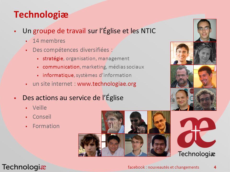 facebook : nouveautés et changements4 Technologiæ Un groupe de travail sur lÉglise et les NTIC 14 membres Des compétences diversifiées : stratégie, or