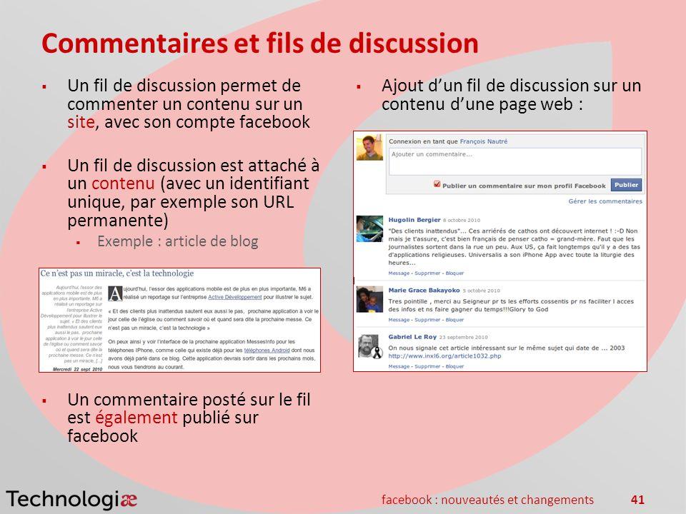 facebook : nouveautés et changements41 Commentaires et fils de discussion Un fil de discussion permet de commenter un contenu sur un site, avec son co