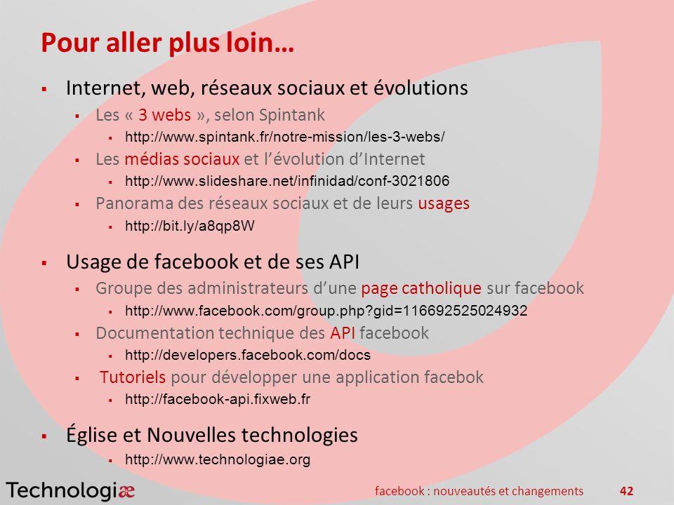 facebook : nouveautés et changements42 Pour aller plus loin… Internet, web, réseaux sociaux et évolutions Les « 3 webs », selon Spintank http://www.sp