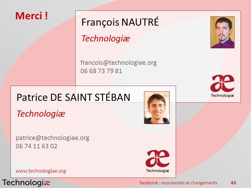 facebook : nouveautés et changements43 Merci ! François NAUTRÉ Technologiæ francois@technologiae.org 06 68 73 79 81 Patrice DE SAINT STÉBAN Technologi