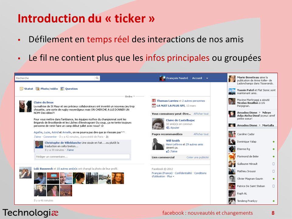 facebook : nouveautés et changements8 Introduction du « ticker » Défilement en temps réel des interactions de nos amis Le fil ne contient plus que les